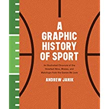A Graphic History of Sport: An Illustrated Chronicle of the Greatest Wins, Misses, and Matchups from the Games We Love: An Illustrated Chronicle of the ... Misses, and Matchups from the Games We Love