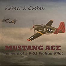 Mustang Ace: Memoirs of a P-51 Fighter Pilot Audiobook by Robert J. Goebel Narrated by Gary Goebel