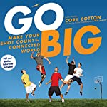 Go Big: Make Your Shot Count in the Connected World | Cory Cotton