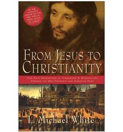 By L. Michael White - From Jesus to Christianity: How Four Generations of Visionaries & Storytellers Created the New Testament and Christian Faith (9/25/05)