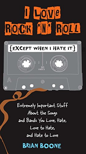 I Love Rock 'n' Roll (Except When I Hate It): Extremely Important Stuff About the Songs and Bands You Love, Hate, Love to Hate , and Hate to Love