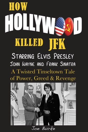 How Hollywood Killed JFK: Starring Elvis Presley John Wayne and Frank Sinatra - A Twisted Tinseltown Tale of Power, Greed & Revenge.