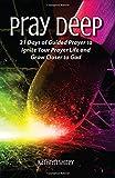 Pray Deep: Ignite Your Prayer Life in 21 Days (Pray Deep Guided Prayer Journals)