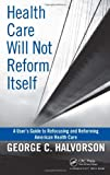 Health Care Will Not Reform Itself, George C. Halvorson, 143981614X