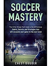 Soccer Mastery: The little things that make a big difference: Habits, Secrets and Strategies that will escalate your game to the next level