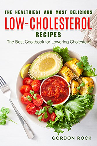 The Healthiest and Most Delicious Low-cholesterol Recipes: The Best Cookbook for Lowering Cholesterol by Gordon Rock