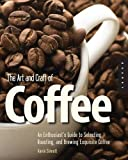 The Art and Craft of Coffee: An Enthusiast's Guide to Selecting, Roasting and Brewing Exquisite Coffee
