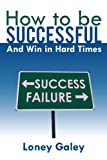 How to Be Successful and Win in Hard Times, Loney Galey, 1468562363