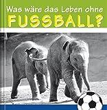 Was wäre das Leben ohne Fussball?: Geschenkbuch mit lustigen Tierbildern zum Thema Fussball