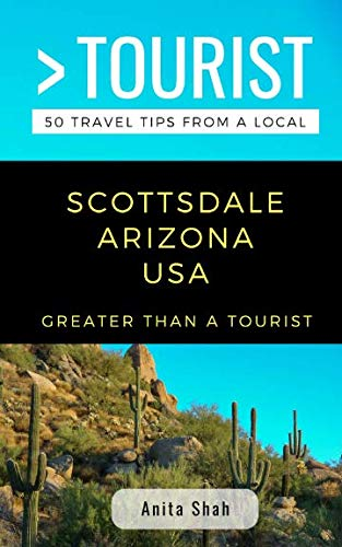 GREATER THAN A TOURIST- SCOTTSDALE ARIZONA USA: 50 Travel Tips from a Local