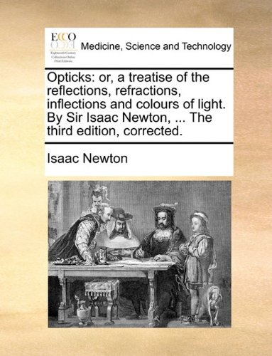 Download Opticks: or, a treatise of the reflections, refractions, inflections and colours of light. By Sir Isaac Newton, ... The third edition, corrected. pdf epub