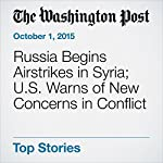 Russia Begins Airstrikes in Syria; U.S. Warns of New Concerns in Conflict | Andrew Roth,Brian Murphy,Missy Ryan