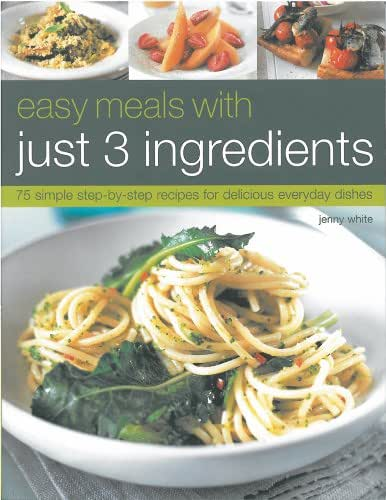 Easy Meals with Just 3 Ingredients: 75 Simple Step-by-Step Recipes for Delicious Everyday Dishes