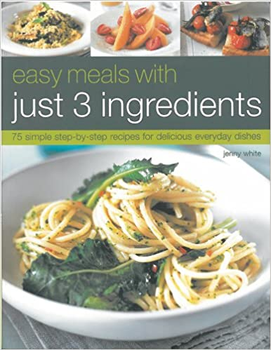 Easy Meals With Just 3 Ingredients 75 Simple Step By Recipes For Delicious Everyday Dishes Amazoncouk Jenny White 9781844767823 Books