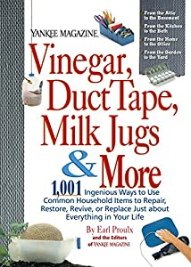 Vinegar, Duct Tape, Milk Jugs & More: 1,001 Ingenious Ways to Use Common Household Items to Repair, Restore, Revive, or Replace Just about Everything in Your Life (Yankee Magazine Guidebook) from Rodale Books