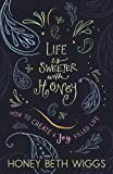 Life Is Sweeter with Honey: How to Create a Joy Filled Life
