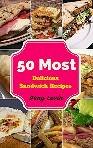 Sandwich Cookbooks : 50 Most Delicious of Sandwich Recipes (Sandwich Cookbooks, Sandwich Recipes, Sandwich Maker Recipes,  Breakfast Sandwich Recipes, Breakfast Sandwich Cookbook, Breakfast Sandwich) by [Levin, Denny]