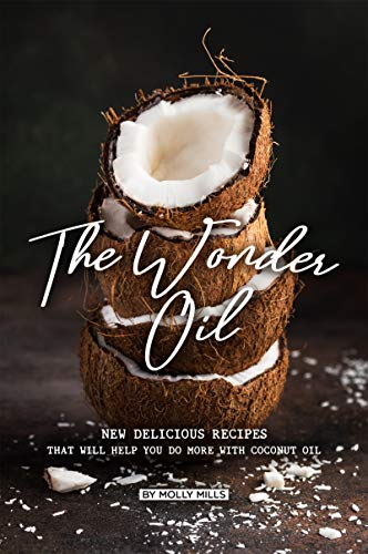 The Wonder Oil: New Delicious Recipes That Will Help You Do More with Coconut Oil