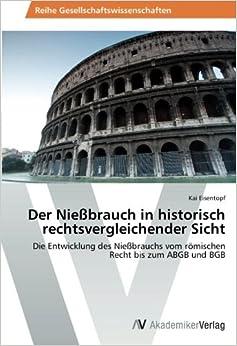 Der Nießbrauch in historisch rechtsvergleichender Sicht: Die Entwicklung des Nießbrauchs vom römischen Recht bis zum ABGB und BGB