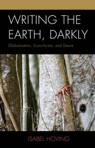 Writing the Earth, Darkly: Globalization, Ecocriticism, and Desire (Ecocritical Theory and Practice)