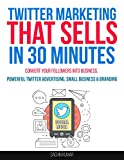 TWITTER MARKETING THAT SELLS IN 30 MINUTES: How To Convert Your Followers Into Business, Powerful Twitter Advertising, Small Business & Social Media Branding