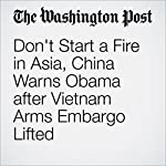 Don't Start a Fire in Asia, China Warns Obama after Vietnam Arms Embargo Lifted | Simon Denyer