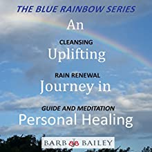 An Uplifting Journey in Personal Healing: Cleansing Rain Renewal Guide and Meditation: The Blue Rainbow Series Audiobook by Barb Bailey Narrated by Barb Bailey