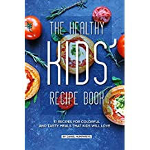 The Healthy Kids' Recipe Book: 31 Recipes for Colorful and Tasty Meals That Kids Will Love