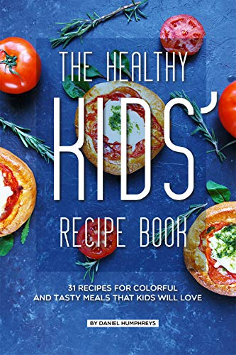 The Healthy Kids' Recipe Book: 31 Recipes for Colorful and Tasty Meals That Kids Will Love by Daniel Humphreys