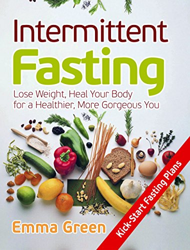 Intermittent Fasting: Lose Weight, Heal Your Body for a Healthier, More Gorgeous You (Intermittent Fasting for women, Intermittent Fasting and ketogenic diet, how to lose weight fast) by [Green, Emma]