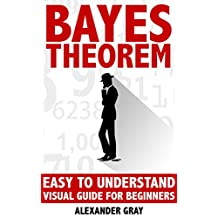 Bayes Theorem: Easy To Understand Visual Guide For Beginners (probability theory, Bayes law, Bayes Rule, statistics, Bayesian, Inductive probability, Experimental Book 1)