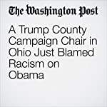 A Trump County Campaign Chair in Ohio Just Blamed Racism on Obama | Philip Bump