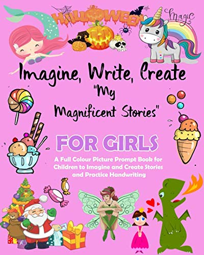 Imagine Write Create My Magnificent Stories For Girls: A Full Colour Picture Prompt Book for  Children to Imagine and Create Stories  and Practice Handwriting K2 Primary School K2 Age 4 to 8 -