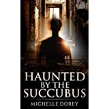 Haunted By The Succubus (Paranormal Suspense): Also Included: Legacy-The Mystical Veil 1