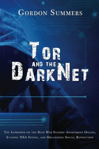 Tor and the Dark Net: The Lowdown on the Deep Web; Staying Anonymous Online, Evading NSA Spying, and Organizing Social Revolution