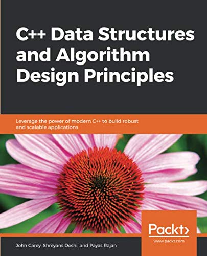 C++ Data Structures and Algorithm Design Principles: Leverage the power of modern C++ to build robust and scalable applications