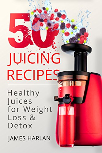 50 Juicing Recipes: Healthy Juices for Weight Loss & Detox (1000 Bonus Recipes from All Around the World) by James Harlan