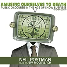 Amusing Ourselves to Death: Public Discourse in the Age of Show Business Audiobook by Neil Postman Narrated by Jeff Riggenbach