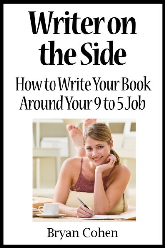Writer on the Side: How to Write Your Book Around Your 9 to 5 Job by [Cohen, Bryan]