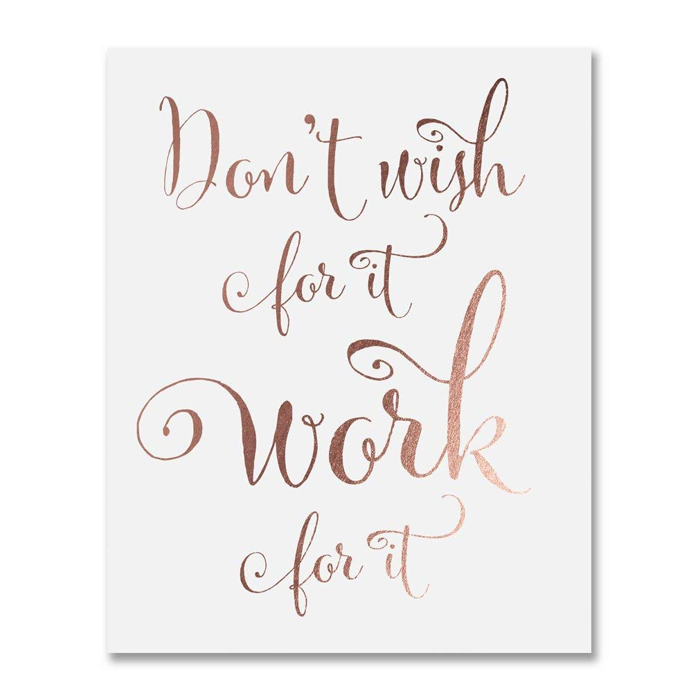 Don't Wish for It, Work for It Rose Gold Foil Art Print Motivational Quote Calligraphy Words of Wisdom Office Artwork Girl's Room Wall Decor 5 inches x 7 inches E40