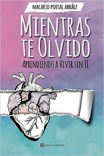 Mientras te olvido. Aprendiendo a vivir sin ti: Amazon.es: Nacarid Portal Arráez: Libros