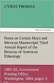 Notes on Certain Maya and Mexican Manuscripts Third Annual Report of the Bureau of Ethnology to the Secretary of the Smithsonian Institution, 1881-82, ... 1884, pages 3-66 (TREDITION CLASSICS)