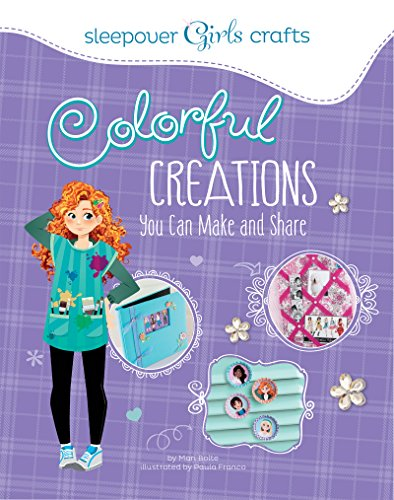 Colorful Creations You Can Make and Share (Sleepover Girls Crafts) -