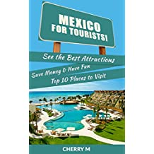Mexico for Tourist: See the Best Attractions, Save Money & Have Fun Top 10 Places to Visit (Cancum,Cozumel,Huatulco,Puerto Vallarta,Mexico City,Cabo San Lucas,San Cristobal,Tijuana and Much More!)