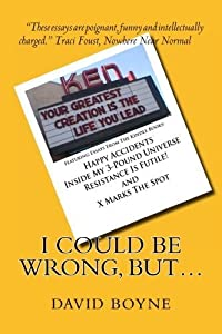 I Could Be Wrong, But...: Featuring Essays from the Kindle Books: Happy Accidents, Inside My 3-Pound Universe, Resistance Is Futile! and X Marks the Spot by David Boyne (2012-01-03)