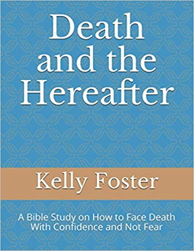 Death and the Hereafter: A Bible Study on How to Face Death With Confidence and Not Fear by Kelly Foster