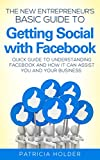 The New Entrepreneurs Basic Guide To Getting Social with Facebook: Quick Guide to Understanding Facebook and How it Can Assist You and Your Business (New Entrepreneur Series - Business Marketing)