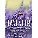 Lavender: The Missing Guide to the Incredible Benefits of Lavender for Relaxation, Health, and Beauty (Medicinal Herbs and Essential Oils Series Book 1)