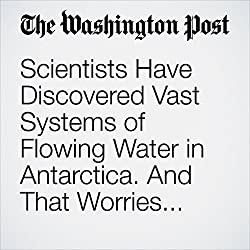 Scientists Have Discovered Vast Systems of Flowing Water in Antarctica. And That Worries Them.