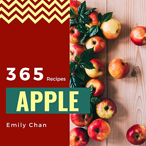 Apple Recipes 365: Enjoy 365 Days With Amazing Apple Recipes In Your Own Apple Cookbook! (Apple Cider Cookbook, Apple Cider Vinegar Cookbook, Candy Apple Recipe Book) [Book 1] by Emily Chan